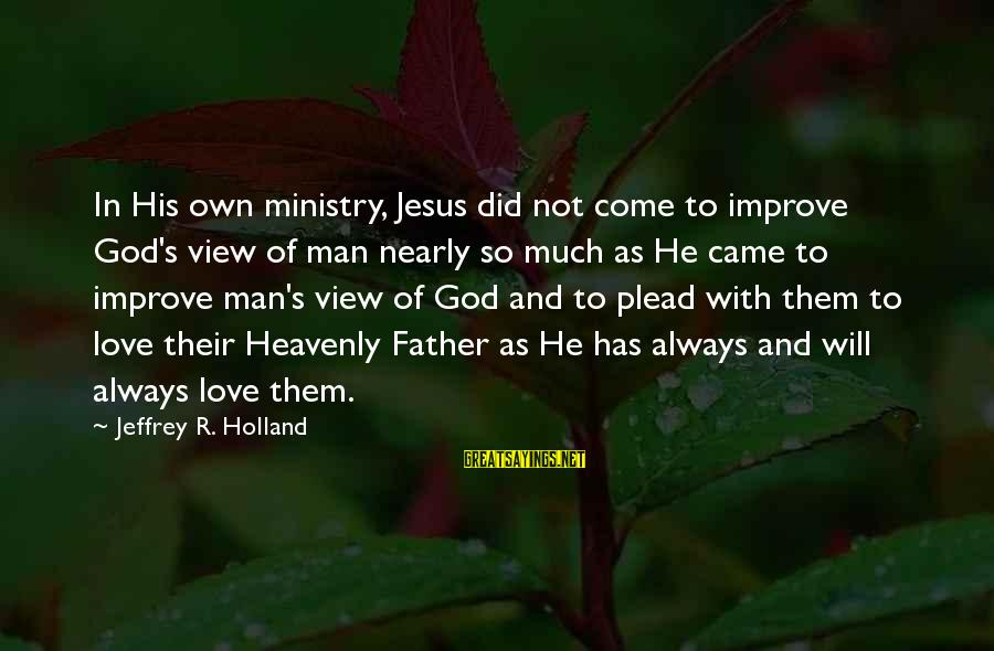 Jeffrey's Sayings By Jeffrey R. Holland: In His own ministry, Jesus did not come to improve God's view of man nearly