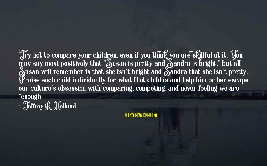 Jeffrey's Sayings By Jeffrey R. Holland: Try not to compare your children, even if you think you are skillful at it.