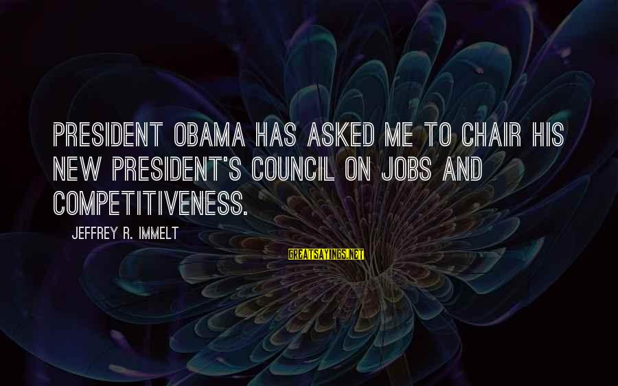 Jeffrey's Sayings By Jeffrey R. Immelt: President Obama has asked me to chair his new President's Council on Jobs and Competitiveness.