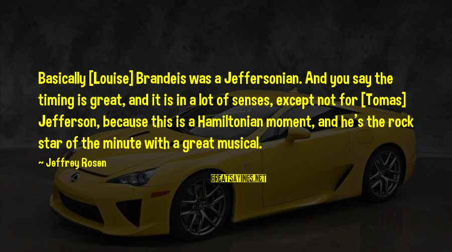 Jeffrey's Sayings By Jeffrey Rosen: Basically [Louise] Brandeis was a Jeffersonian. And you say the timing is great, and it