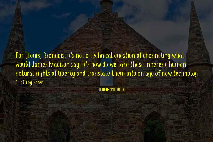 Jeffrey's Sayings By Jeffrey Rosen: For [Louis] Brandeis, it's not a technical question of channeling what would James Madison say.