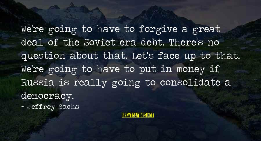 Jeffrey's Sayings By Jeffrey Sachs: We're going to have to forgive a great deal of the Soviet era debt. There's