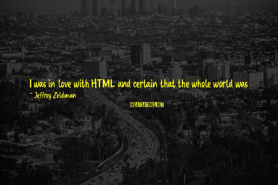 Jeffrey's Sayings By Jeffrey Zeldman: I was in love with HTML and certain that the whole world was about to