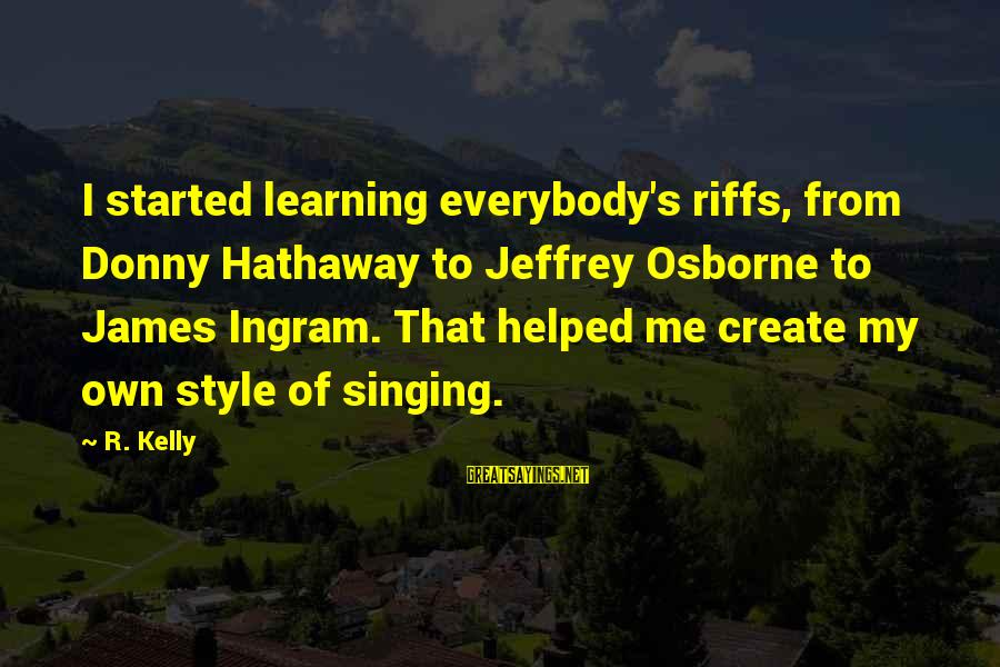 Jeffrey's Sayings By R. Kelly: I started learning everybody's riffs, from Donny Hathaway to Jeffrey Osborne to James Ingram. That