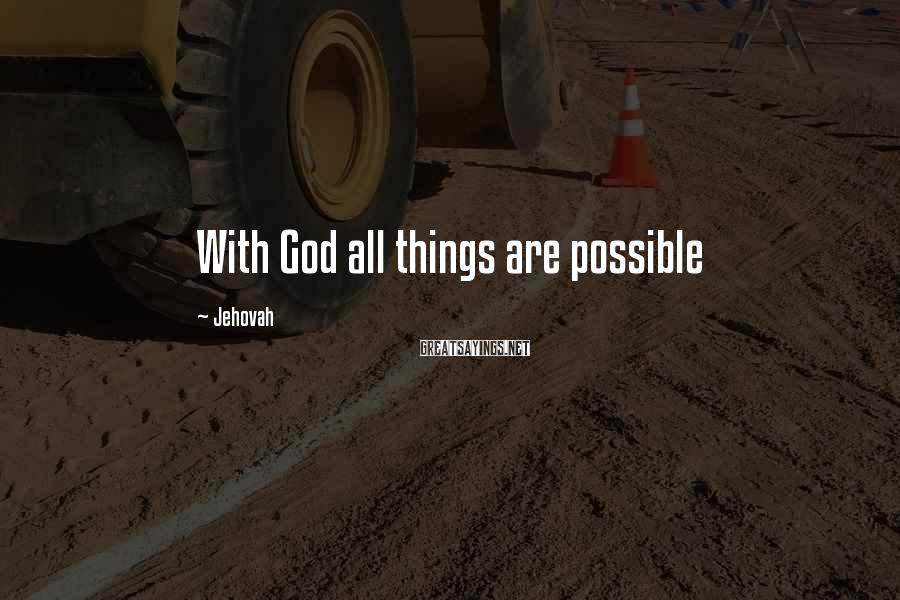 Jehovah Sayings: With God all things are possible