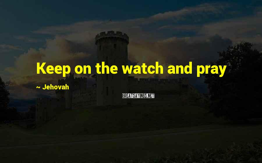 Jehovah Sayings: Keep on the watch and pray