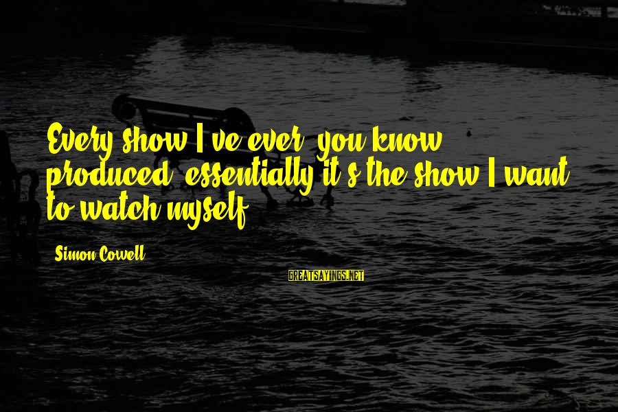 Jehovas Sayings By Simon Cowell: Every show I've ever, you know, produced, essentially it's the show I want to watch