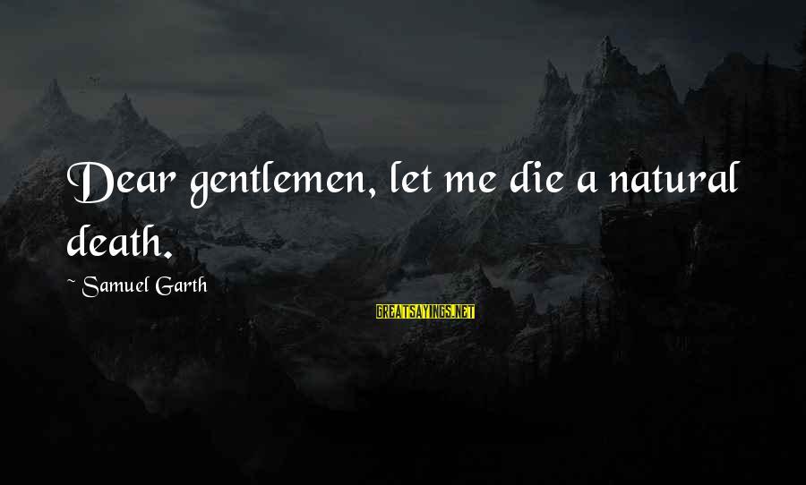 Jelly Fox Sayings By Samuel Garth: Dear gentlemen, let me die a natural death.