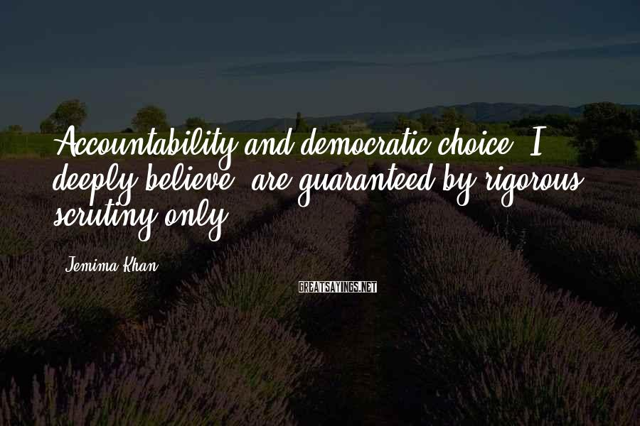Jemima Khan Sayings: Accountability and democratic choice, I deeply believe, are guaranteed by rigorous scrutiny only.