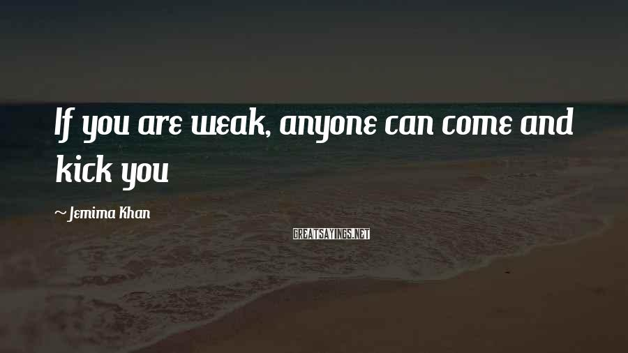 Jemima Khan Sayings: If you are weak, anyone can come and kick you