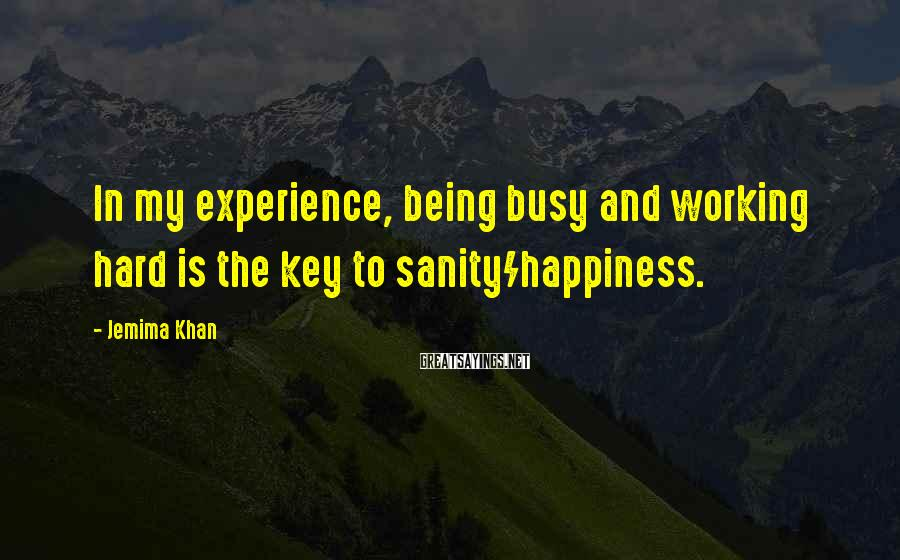 Jemima Khan Sayings: In my experience, being busy and working hard is the key to sanity/happiness.