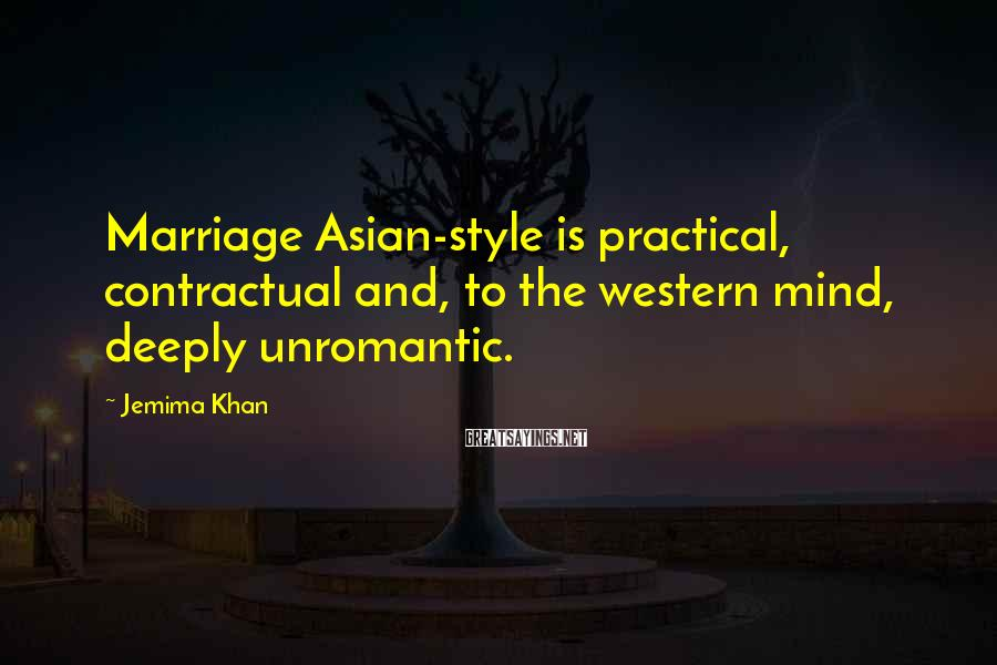 Jemima Khan Sayings: Marriage Asian-style is practical, contractual and, to the western mind, deeply unromantic.