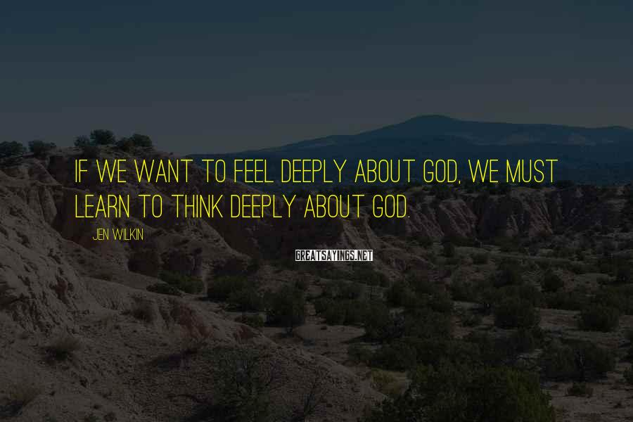 Jen Wilkin Sayings: If we want to feel deeply about God, we must learn to think deeply about