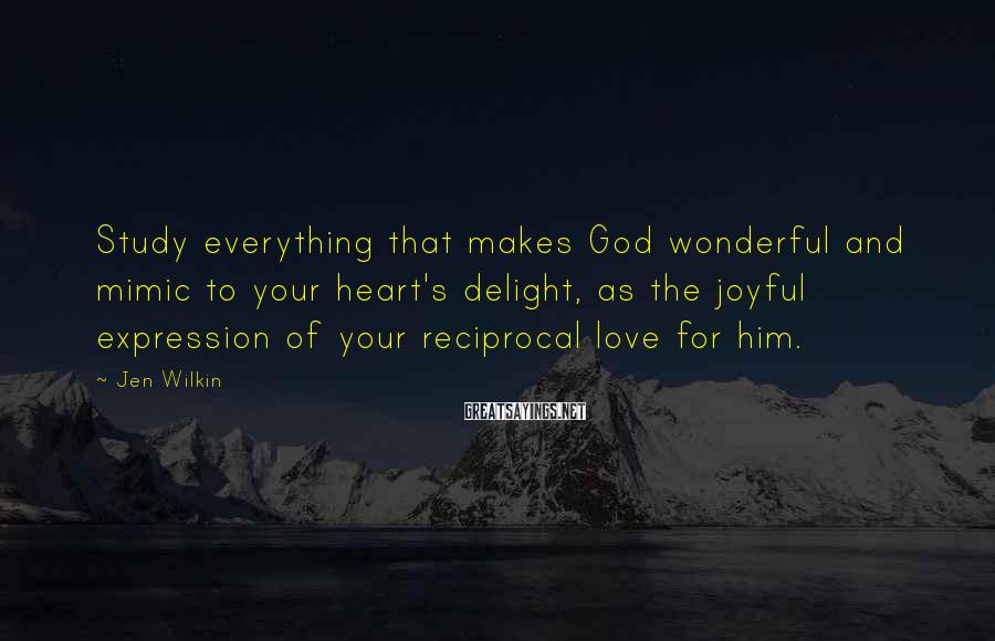 Jen Wilkin Sayings: Study everything that makes God wonderful and mimic to your heart's delight, as the joyful