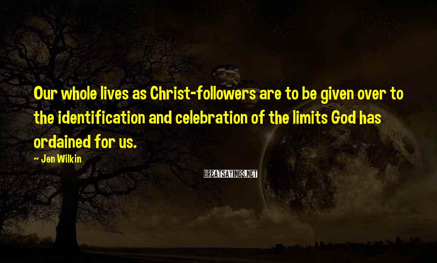 Jen Wilkin Sayings: Our whole lives as Christ-followers are to be given over to the identification and celebration