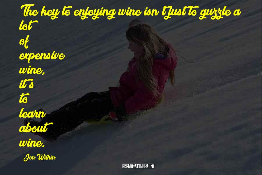 Jen Wilkin Sayings: The key to enjoying wine isn't just to guzzle a lot of expensive wine, it's