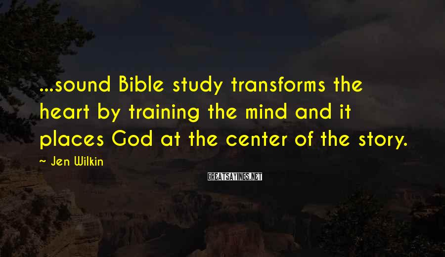 Jen Wilkin Sayings: ...sound Bible study transforms the heart by training the mind and it places God at