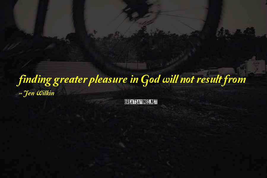 Jen Wilkin Sayings: finding greater pleasure in God will not result from pursuing more experiences of him, but