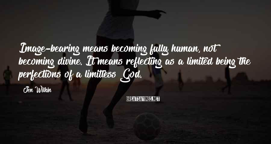 Jen Wilkin Sayings: Image-bearing means becoming fully human, not becoming divine. It means reflecting as a limited being