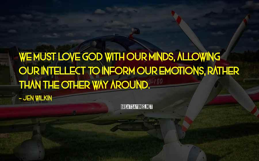 Jen Wilkin Sayings: We must love God with our minds, allowing our intellect to inform our emotions, rather