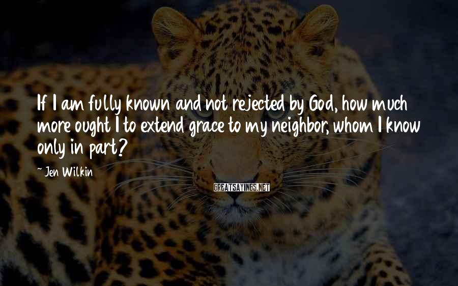 Jen Wilkin Sayings: If I am fully known and not rejected by God, how much more ought I