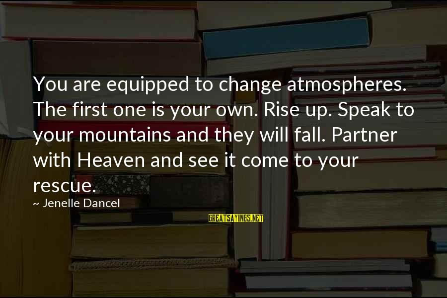 Jenelle Sayings By Jenelle Dancel: You are equipped to change atmospheres. The first one is your own. Rise up. Speak