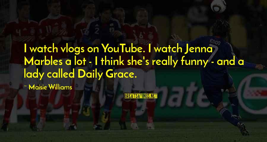 Jenna Marbles Funny Sayings By Maisie Williams: I watch vlogs on YouTube. I watch Jenna Marbles a lot - I think she's