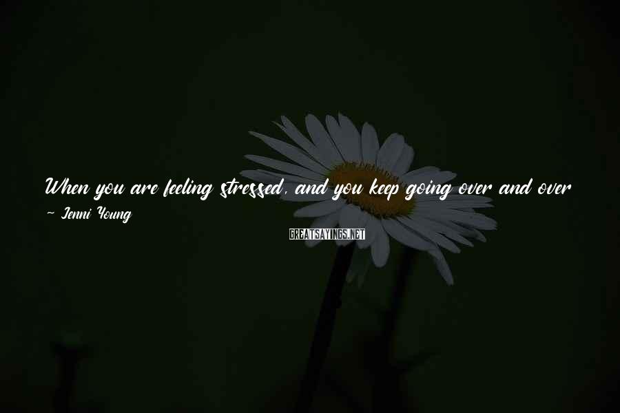 Jenni Young Sayings: When you are feeling stressed, and you keep going over and over the same problem