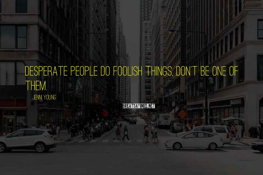 Jenni Young Sayings: Desperate people do foolish things, don't be one of them.