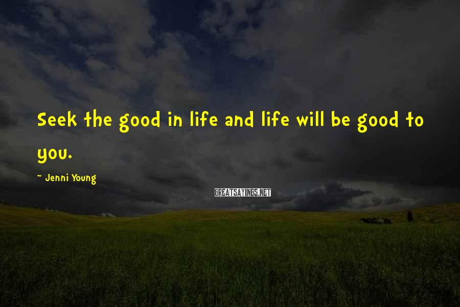 Jenni Young Sayings: Seek the good in life and life will be good to you.