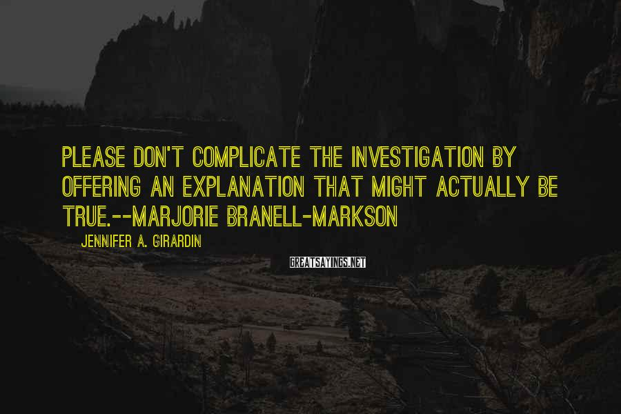 Jennifer A. Girardin Sayings: Please don't complicate the investigation by offering an explanation that might actually be true.--Marjorie Branell-Markson