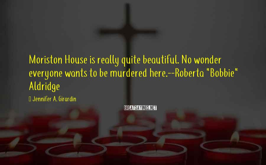 "Jennifer A. Girardin Sayings: Moriston House is really quite beautiful. No wonder everyone wants to be murdered here.--Roberta ""Bobbie"""