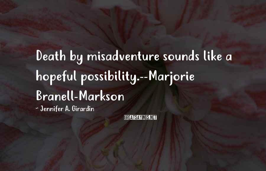 Jennifer A. Girardin Sayings: Death by misadventure sounds like a hopeful possibility.--Marjorie Branell-Markson