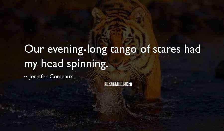 Jennifer Comeaux Sayings: Our evening-long tango of stares had my head spinning.