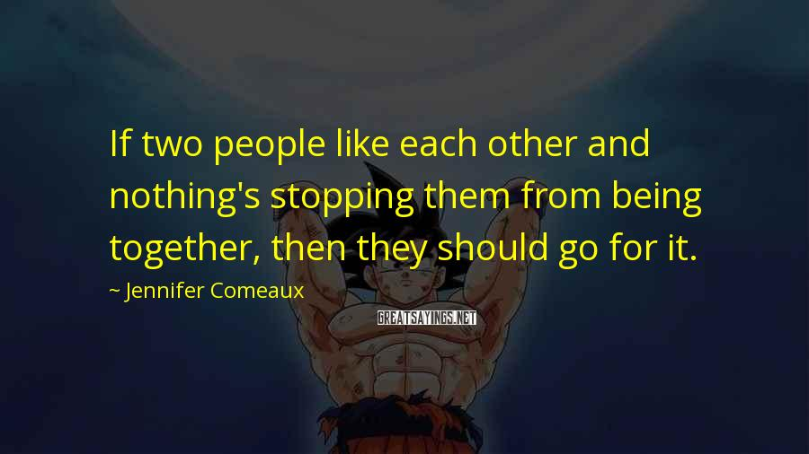 Jennifer Comeaux Sayings: If two people like each other and nothing's stopping them from being together, then they