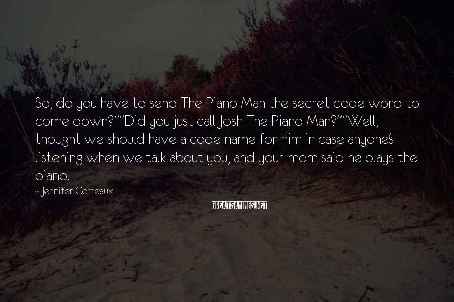 Jennifer Comeaux Sayings: So, do you have to send The Piano Man the secret code word to come