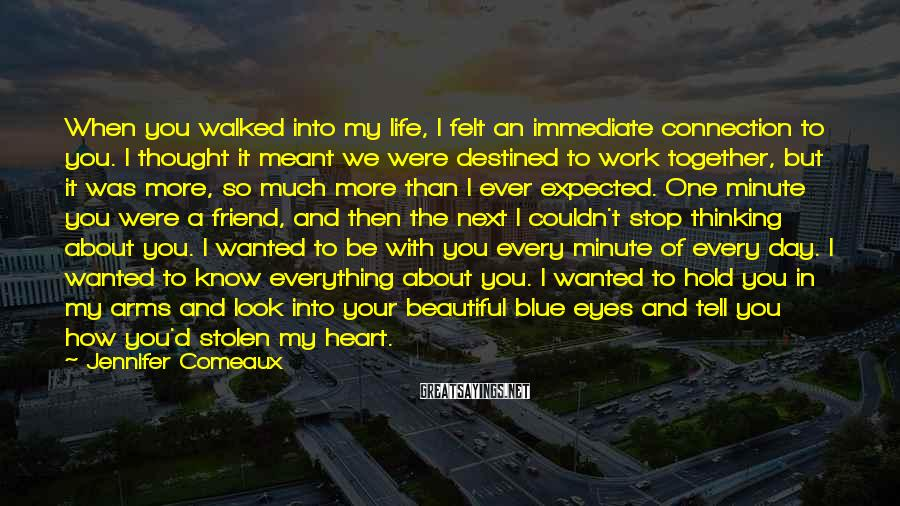 Jennifer Comeaux Sayings: When you walked into my life, I felt an immediate connection to you. I thought