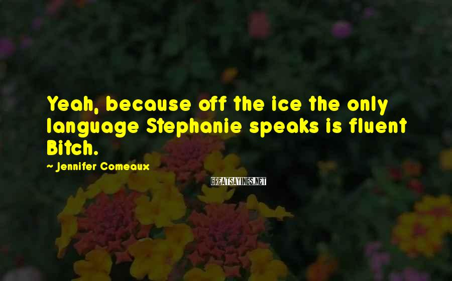 Jennifer Comeaux Sayings: Yeah, because off the ice the only language Stephanie speaks is fluent Bitch.