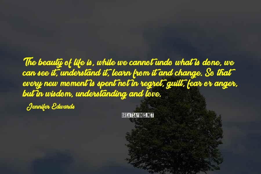 Jennifer Edwards Sayings: The beauty of life is, while we cannot undo what is done, we can see