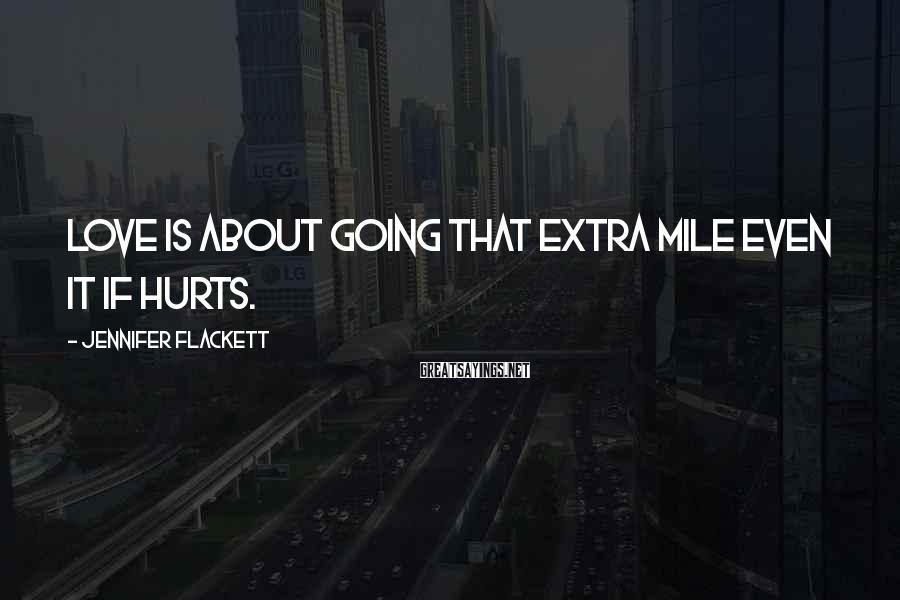 Jennifer Flackett Sayings: Love is about going that extra mile even it if hurts.