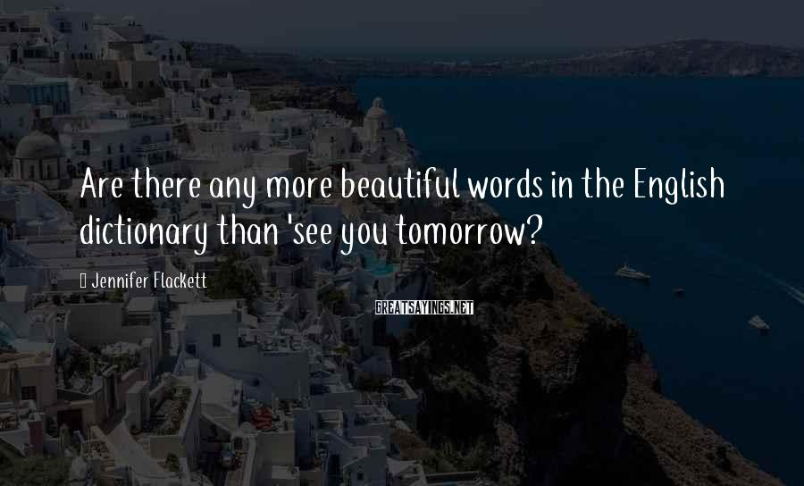Jennifer Flackett Sayings: Are there any more beautiful words in the English dictionary than 'see you tomorrow?