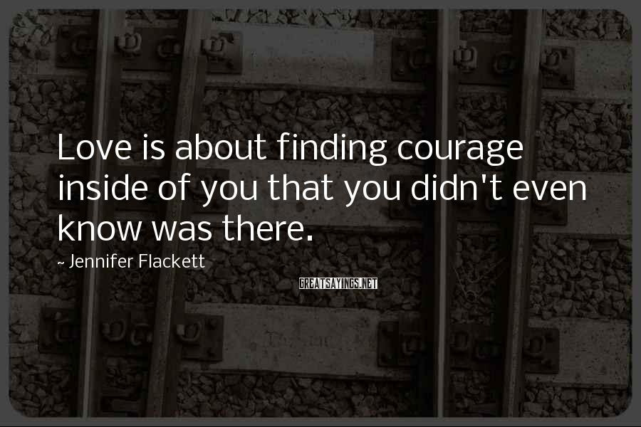 Jennifer Flackett Sayings: Love is about finding courage inside of you that you didn't even know was there.