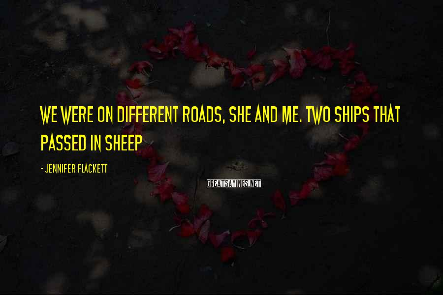 Jennifer Flackett Sayings: We were on different roads, she and me. Two ships that passed in Sheep