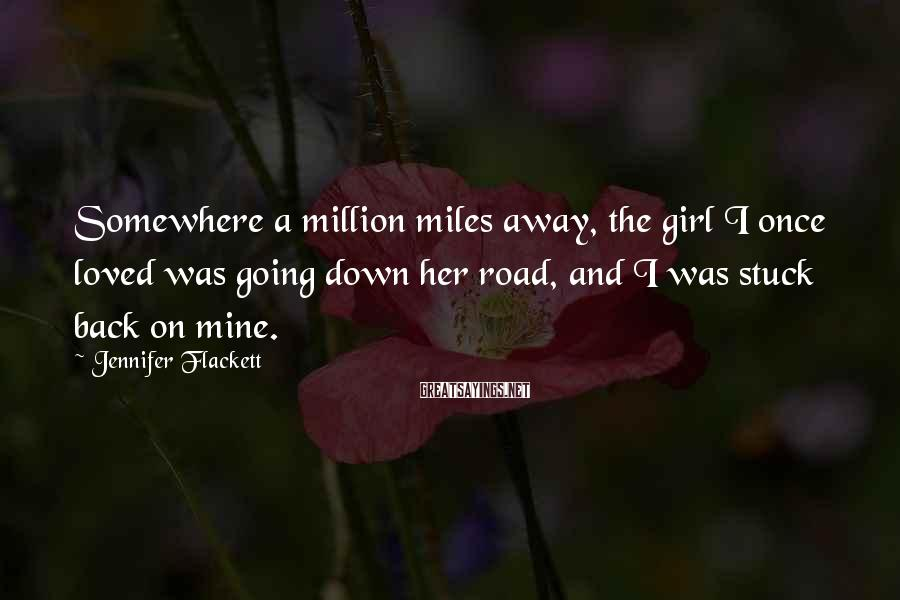 Jennifer Flackett Sayings: Somewhere a million miles away, the girl I once loved was going down her road,