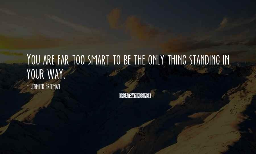 Jennifer Freeman Sayings: You are far too smart to be the only thing standing in your way.