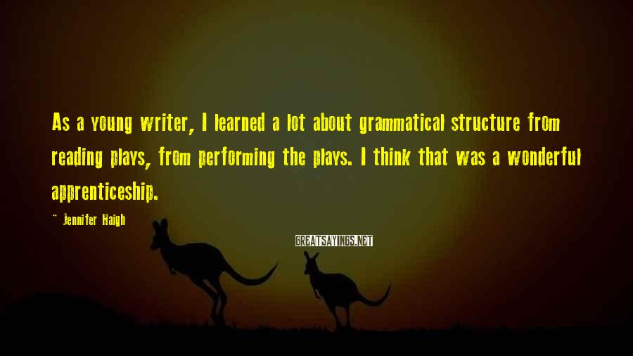 Jennifer Haigh Sayings: As a young writer, I learned a lot about grammatical structure from reading plays, from