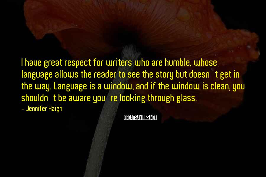 Jennifer Haigh Sayings: I have great respect for writers who are humble, whose language allows the reader to
