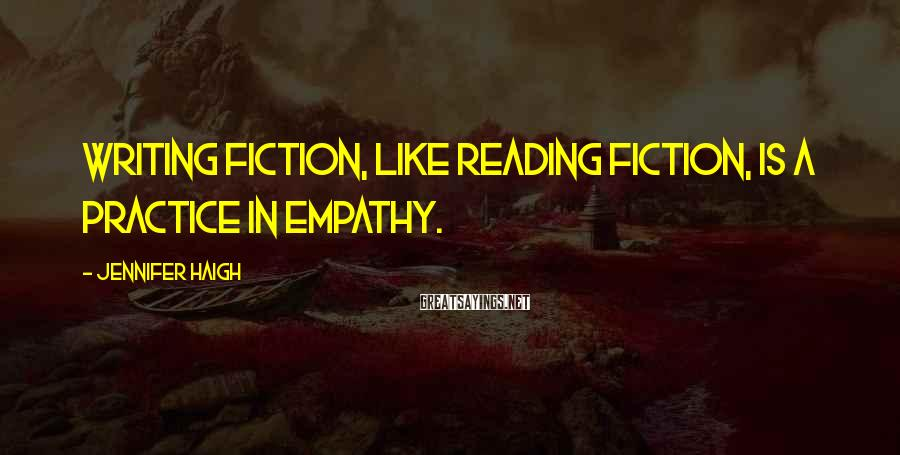 Jennifer Haigh Sayings: Writing fiction, like reading fiction, is a practice in empathy.