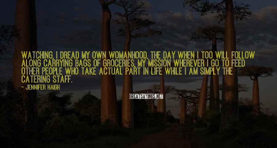 Jennifer Haigh Sayings: Watching, I dread my own womanhood, the day when I too will follow along carrying