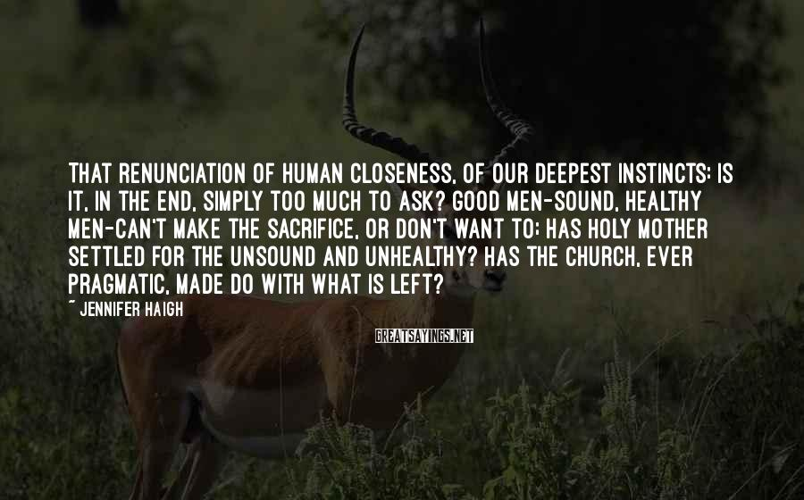 Jennifer Haigh Sayings: That renunciation of human closeness, of our deepest instincts: is it, in the end, simply